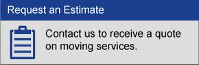 Request an Estimate, Contact us to receive a quote on moving services.